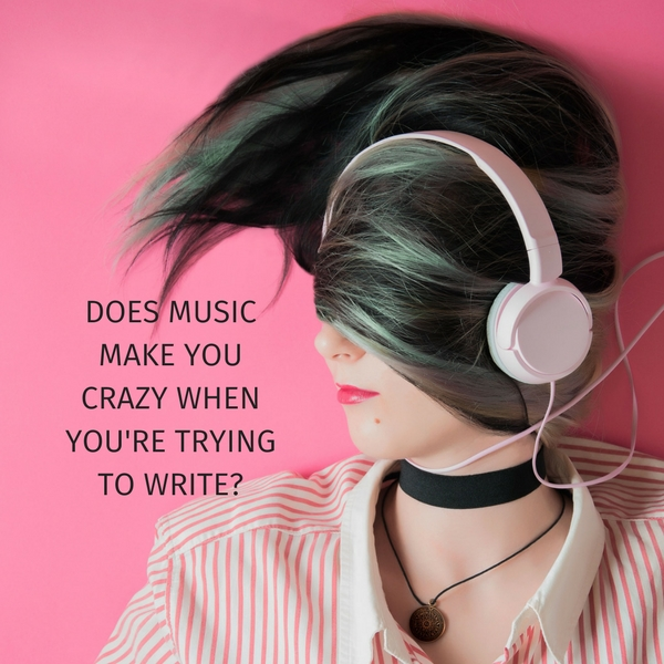 Does music make you crazy when you're trying to write?