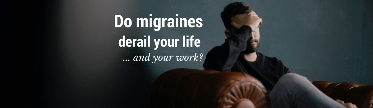 Do migraines derail your life and your work?
